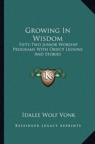 Growing in Wisdom: Fifty-Two Junior Worship Programs with Object Lessons and Stories