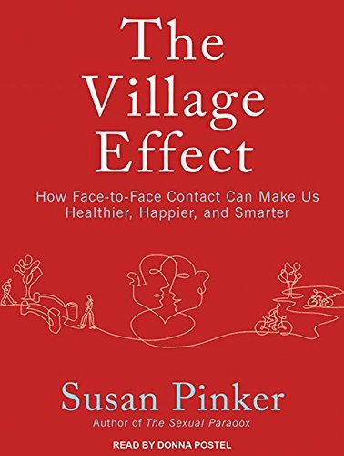 The Village Effect: How Face-to-Face Contact Can Make Us Healthier, Happier, and Smarter by Susan Pinker (2014-09-08)