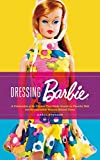 Dressing Barbie: A Celebration of the Clothes That Made America's Favorite Doll and the Incredible Woman Behind Them (