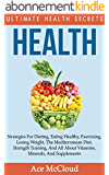 Health: Ultimate Health Secrets: Strategies For Dieting, Eating Healthy, Exercising, Losing Weight, The Mediterranean Diet, Strength Training, And All ... An Energy Charged Life) (English Edition)