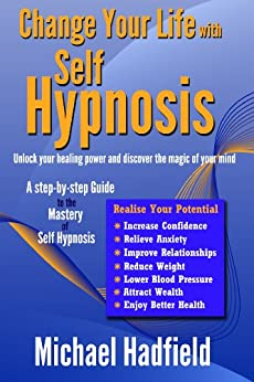 Change Your Life with Self Hypnosis - Unlock Your Healing Power and Discover the Magic of Your Mind by [Hadfield, Michael]