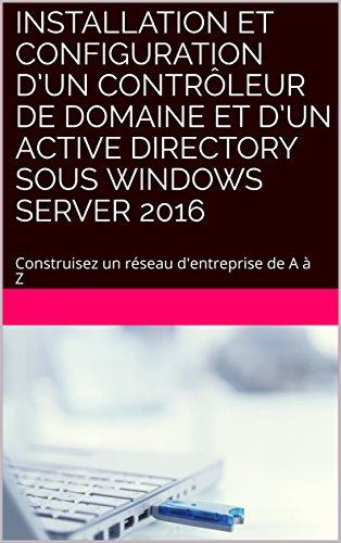 Installation et Configuration dun contrleur de domaine et dun Active Directory sous Windows Server 2016: Construisez un rseau d'entreprise de A  Z (Informatique dans l'entreprise)