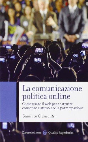 La comunicazione politica online. Come usare il web per costruire consenso e stimolare la partecipazione