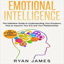 Emotional Intelligence: The Definitive Guide to Understanding Your Emotions, How to Improve Your EQ and Your Relationships: Emotional Intelligence, Book 1