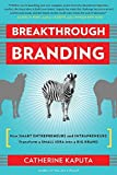 Breakthrough Branding: How Smart Entrepreneurs and Intrapreneurs Transform a Small Idea into a Big Brand by Kaputa, Catherine (2012) Paperback
