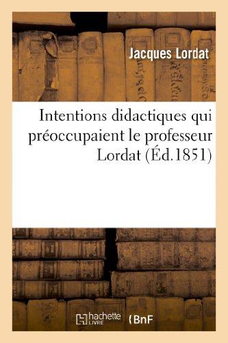 Intentions didactiques qui préoccupaient le professeur Lordat, lorsqu'il faisait les quinze leçons: réunies sous ce titre : Idée pittoresque de la physiologie humaine médicale enseignée à Montpellier