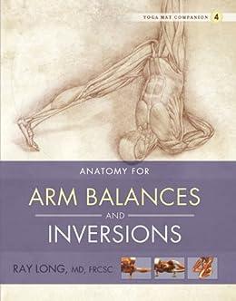 Anatomy for Arm Balances and Inversions: Yoga Mat Companion 4 (English Edition) par [Long MD FRCSC, Ray]