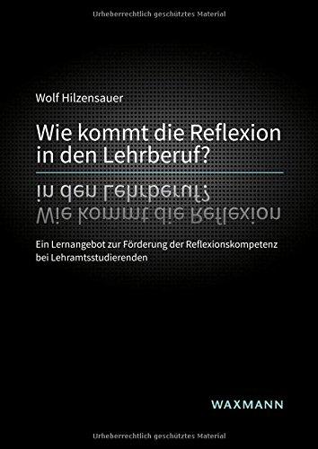 Wie kommt die Reflexion in den Lehrberuf? Ein Lernangebot zur Förderung der Reflexionskompetenz bei Lehramtsstudierenden (Internationale Hochschulschriften, Band 644) (Förderung Der Systeme)