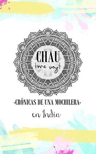 CHAU ME VOY: Crónicas de una mochilera en India (Spanish Edition)