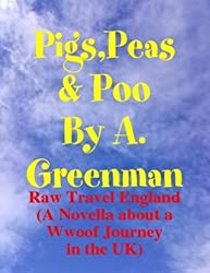 Pigs, Peas and Poo: Raw Travel England (A Novella about a Wwoof Journey in the UK) (The Adventures of a Greenman Book 10)