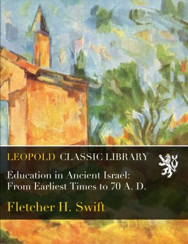 Education in Ancient Israel: From Earliest Times to 70 A. D. por Fletcher H. Swift