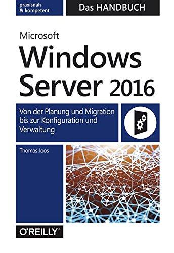 Microsoft Windows Server 2016 - Das Handbuch: Von der Planung und Migration bis zur Konfiguration und Verwaltung