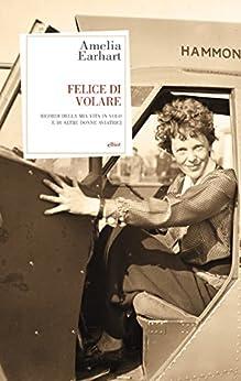 Felice Di Volare: Ricordi della mia vita in volo e di altre aviatrici di [Earhart, Amelia]