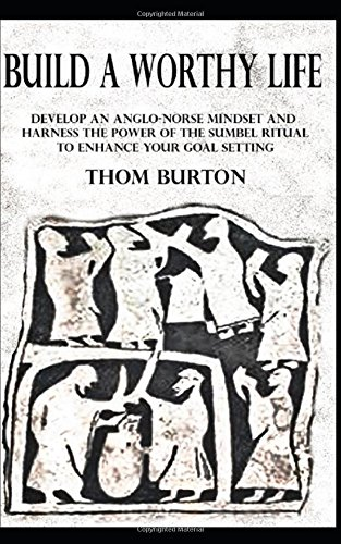 Build a Worthy Life: Develop an Anglo-Norse Mindset and Harness the Power of the Sumbel Ritual to Empower Your Goal Setting (Developing an Anglo-Norse Mindset)
