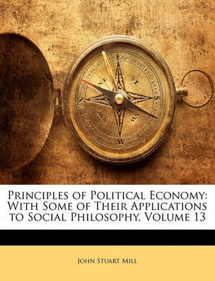 [(Principles of Political Economy : With Some of Their Applications to Social Philosophy, Volume 13)] [By (author) John Stuart Mill] published on (February, 2010)