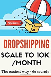 DROPSHIPPING: SCALE TO 10K/MONTH - the easiest way- 62 secrets - 2nd edition
