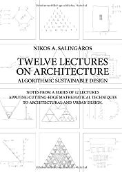 Twelve Lectures on Architecture: Algorithmic Sustainable Design: Notes from a Series of 12 Lectures Applying Cutting-Edge Mathematical Techniques to Architectural and Urban Design by Nikos A Salingaros (15-Dec-2010) Paperback