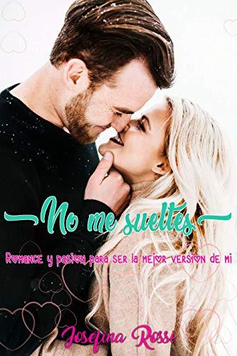 No me sueltes: Romance y pasión para ser la mejor versión de mi (Romantica libros) (Nueva novela para adultos) de [Rossi, Josefina]