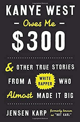 Kanye West Owes Me $300: And Other True Stories from a White Rapper Who Almost Made It Big