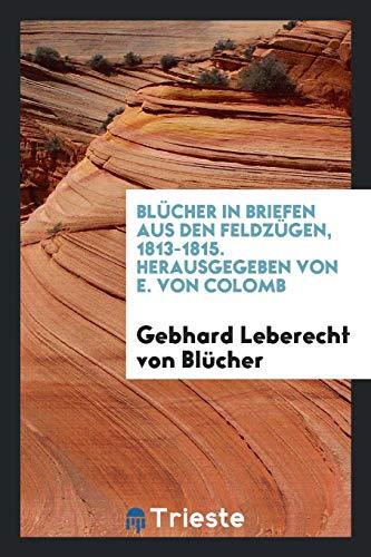 Blücher in Briefen aus den Feldzügen, 1813-1815. Hrsg. von E. von Colomb