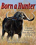 Born a Hunter: Hunting Adventures from the Arctic to Africa by Dwight Van Brunt (2009-08-26)