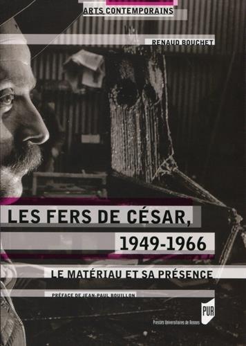 Les fers de César, 1949-1966: Le matériau et sa présence. par Renaud Bouchet