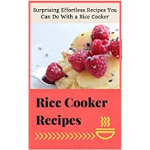 Rice Cooker  Recipes: Surprising Effortless Recipes You Can Do With a Rice Cooker (English Edition)