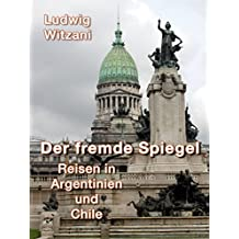 Der fremde Spiegel: Reisen in Argentinien und Chile