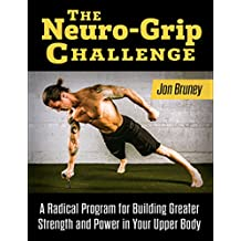 The Neuro-Grip Challenge: A Radical Program For Building Greater Strength And Power In Your Upper Body (English Edition)