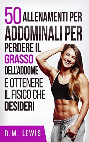 50 Allenamenti Per Addominali Per Perdere Il Grasso Dell'Addome E Ottenere Il Fisico Che Desideri (In Italiano)