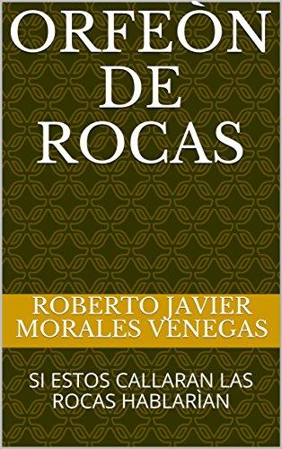 ORFEÒN DE ROCAS: SI ESTOS CALLARAN LAS ROCAS HABLARÌAN por ROBERTO JAVIER MORALES VENEGAS
