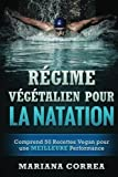REGIME VEGETALIEN POUR La NATATION: Comprend 50 Recettes Vegan pour une MEILLEURE Performance