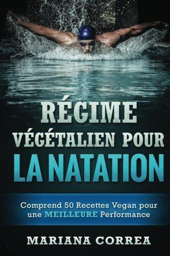 REGIME VEGETALIEN POUR La NATATION: Comprend 50 Recettes Vegan pour une MEILLEURE Performance par Mariana Correa