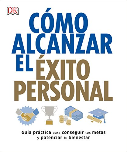 Cómo alcanzar el éxito personal: Guía práctica para conseguir tus metas y potenciar tu bienestar