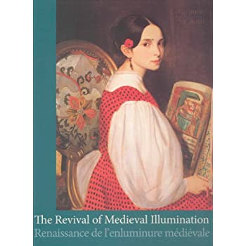 Revival of Medieval Illumination/ Renaissance de l'enluminure Medievale: Nineteenth-century Belgium Manuscripts and Illuminations from a European ... Belges du XIXe Siecle et Leur Contexte