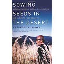 Sowing Seeds in the Desert: Natural Farming, Global Restoration, and Ultimate Food Security by Masanobu Fukuoka (2013-09-03)