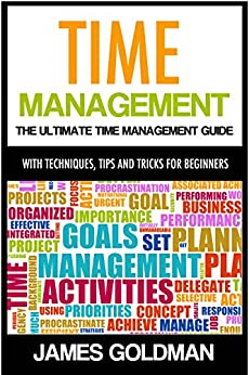 Time Management: The ultimate time management guide with techniques, tips and tricks for beginners (time management, time management productivity, time ... time management system) (English Edition) von [Goldman, James]