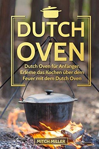 Dutch Oven: Dutch Oven für Anfänger. Erlerne das Kochen über offenem Feuer mit dem Dutch Oven Topf! (Feuer Kochen Offenen)