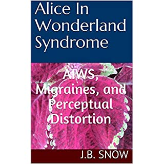 Alice In Wonderland Syndrome: AIWS, Migraines and Perceptual Distortion (Transcend Mediocrity Book 311)