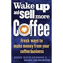 Wake Up and Sell More Coffee: Fresh Ways to Make Money from Your Coffee Business (How to)
