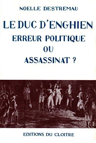 Le Duc d'Enghien: Erreur politique ou assassinat ? par Noëlle Destremau
