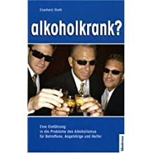 alkoholkrank?: Eine Einführung in die Probleme des Alkoholismus für Betroffene, Angehörige und Helfer