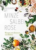Minze, Salbei, Rose: Rezepte mit Kräutern und Blüten -