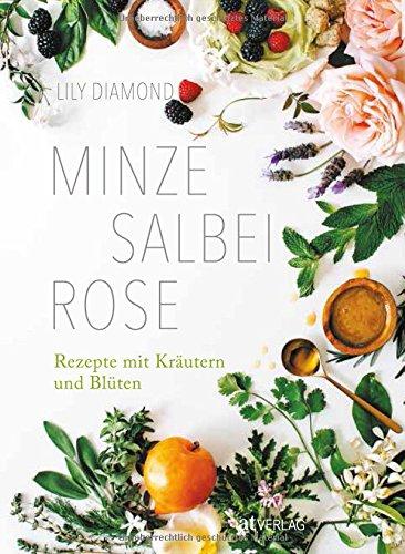 Minze, Salbei, Rose: Rezepte mit Kräutern und Blüten
