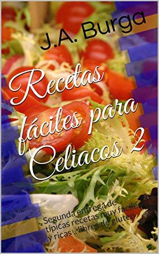 Recetas fáciles para Celiacos 2: Segunda entrega de típicas recetas muy fáciles y ricas .. libres de gluten  por J.A. Burga