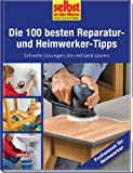 Die 100 besten Reparatur- und Heimwerker-Tipps - selbst ist der Mann: Schnelle Lösungen, die viel Geld sparen