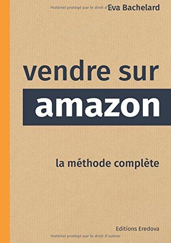 Vendre sur Amazon: La méthode complète par Eva Bachelard