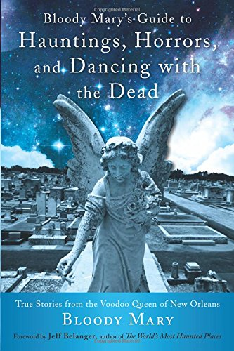Bloody Mary's Guide to Hauntings, Horrors, and Dancing with the Dead: True Stories from the Voodoo Queen of New Orleans