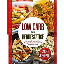 Low Carb für Berufstätige: 200 schnelle Low Carb Büro Rezepte: Abnehmen während der Mittagspause