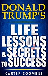 Donald Trump: Donald Trump's Life Lessons & Secrets to Success (Entrepreneur, Visionary, Success Principles, Law Of Attraction, Business Books, Influence, Entrepreneurship) (English Edition)